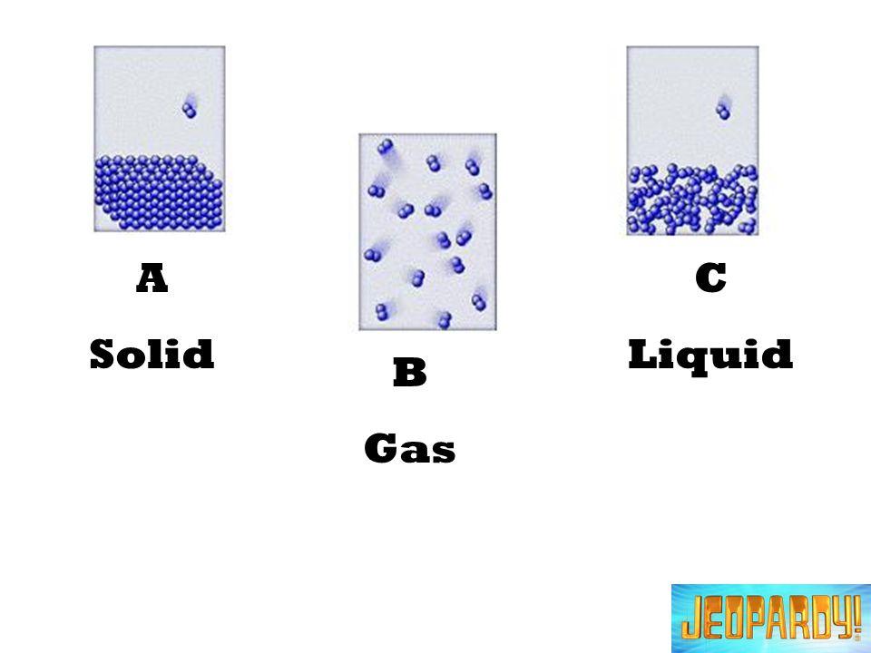 A Solid C Liquid B Gas