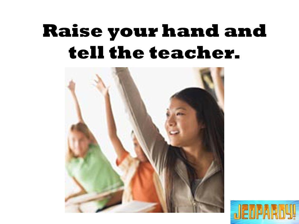 Raise your hand and tell the teacher.