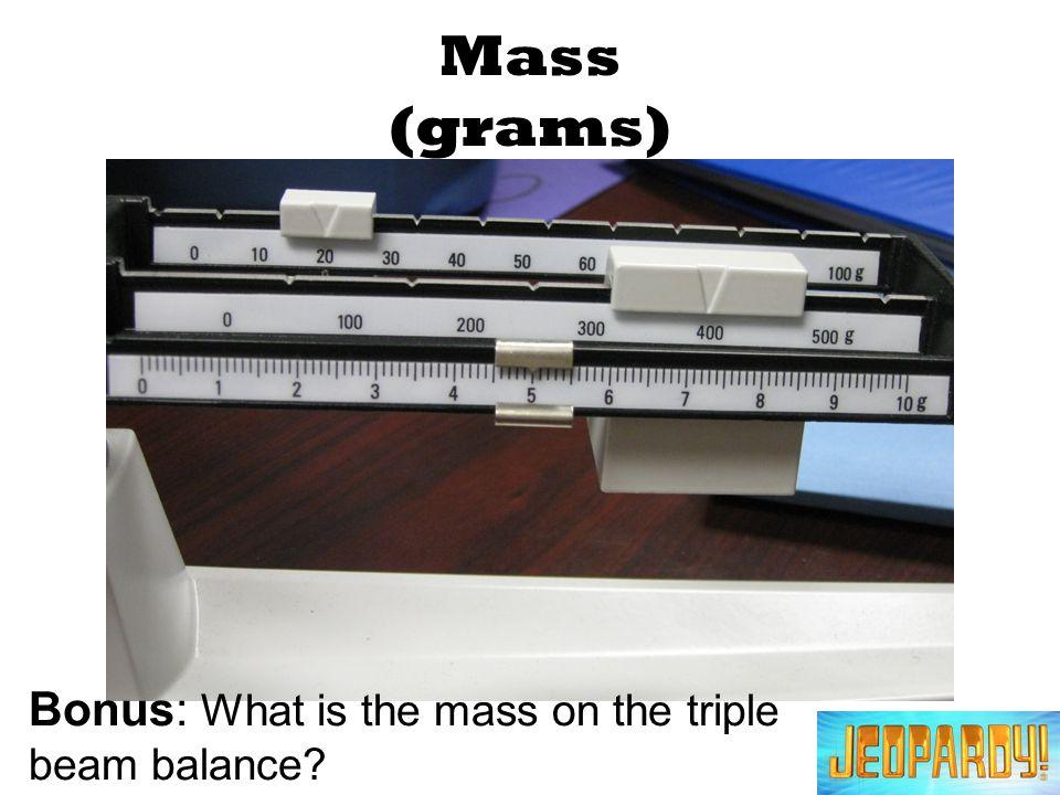 Mass (grams) Bonus: What is the mass on the triple beam balance