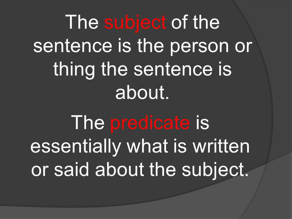The subject of the sentence is the person or thing the sentence is about.