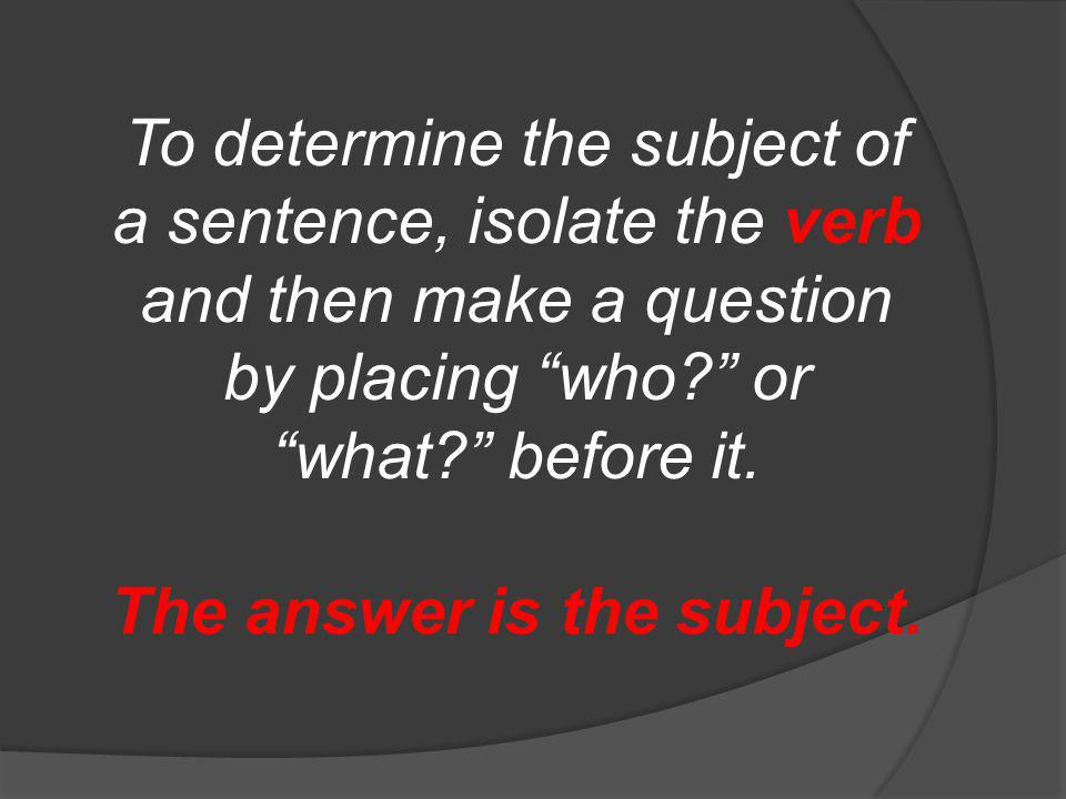 To determine the subject of a sentence, isolate the verb and then make a question by placing who.