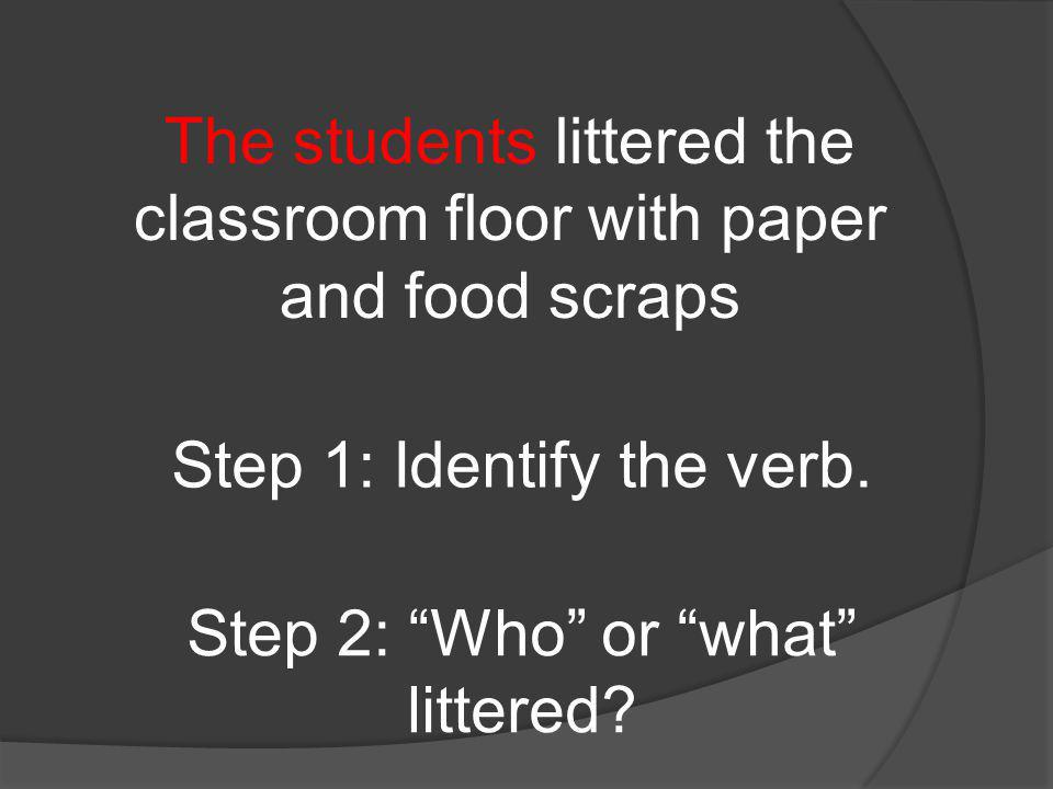 The students littered the classroom floor with paper and food scraps Step 1: Identify the verb.