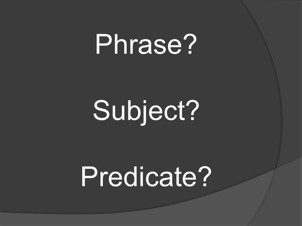 Phrase? Subject? Predicate?
