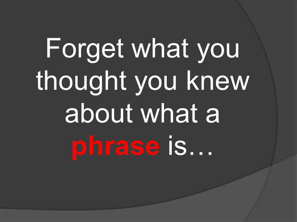 Forget what you thought you knew about what a phrase is…