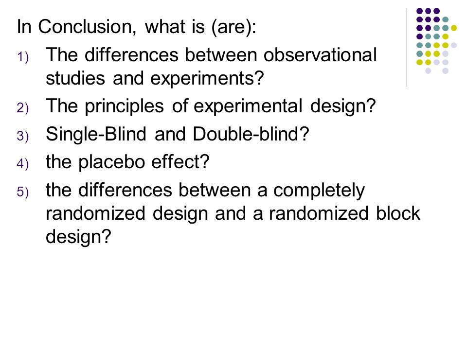 In Conclusion, what is (are): 1) The differences between observational studies and experiments? 2) The principles of experimental design? 3) Single-Bl