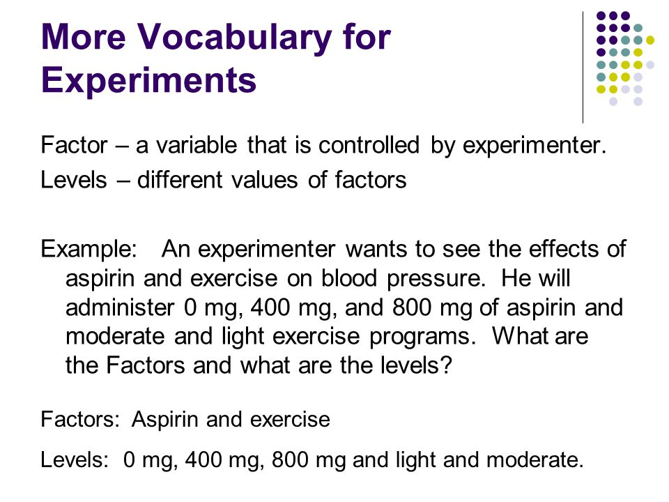 Treatments: combination of all levels and factors in an experiment Referring back to the experiment on the previous slide, the treatments for that experiment are as follows: Light exercise and 0 mg of aspirin Light exercise and 400 mg of aspirin Light exercise and 800 mg of aspirin Moderate exercise and 0 mg of aspirin Moderate exercise and 400 mg of aspirin Moderate exercise and 800 mg of aspirin