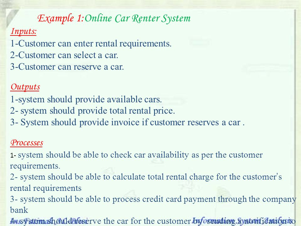 Example 1:Online Car Renter System Inputs: 1-Customer can enter rental requirements. 2-Customer can select a car. 3-Customer can reserve a car. Output