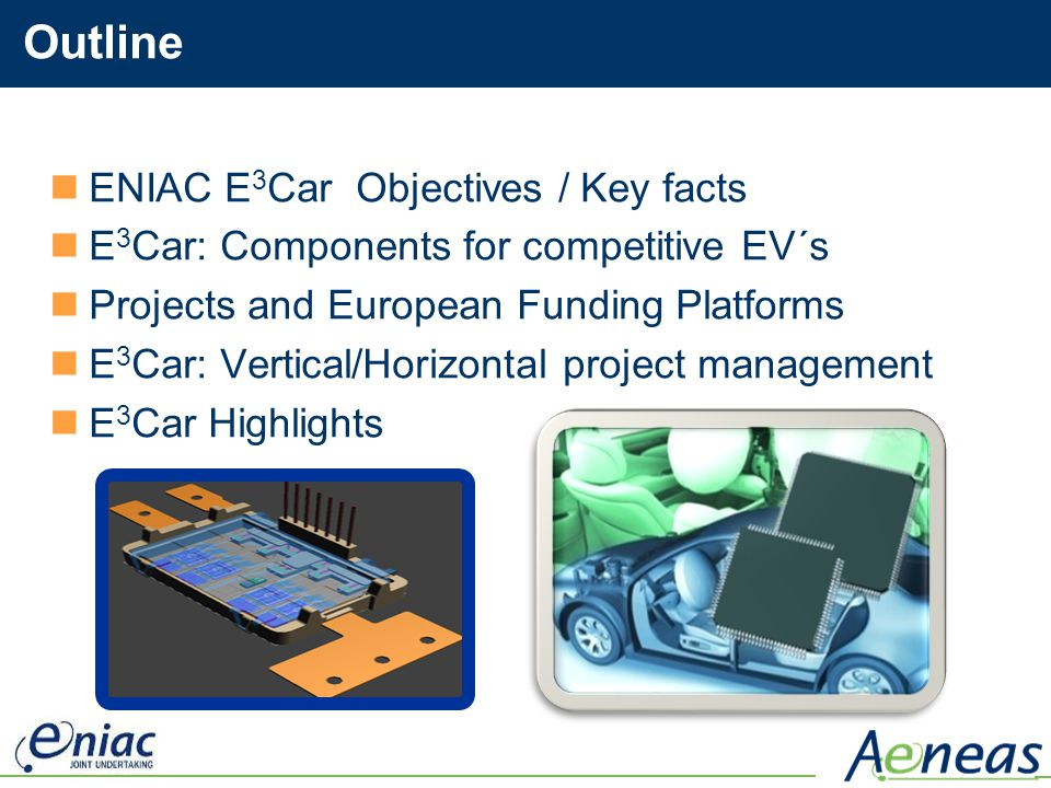 Outline ENIAC E 3 Car Objectives / Key facts E 3 Car: Components for competitive EV´s Projects and European Funding Platforms E 3 Car: Vertical/Horizo
