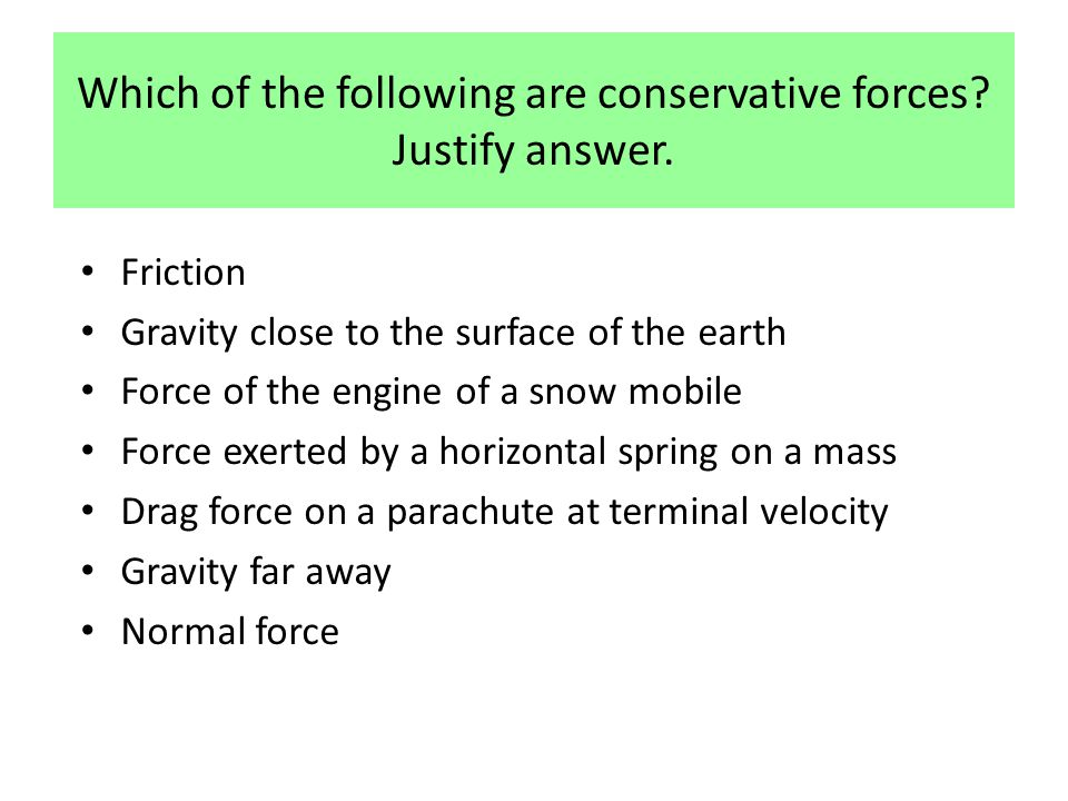 Which of the following are conservative forces? Justify answer. Friction Gravity close to the surface of the earth Force of the engine of a snow mobil