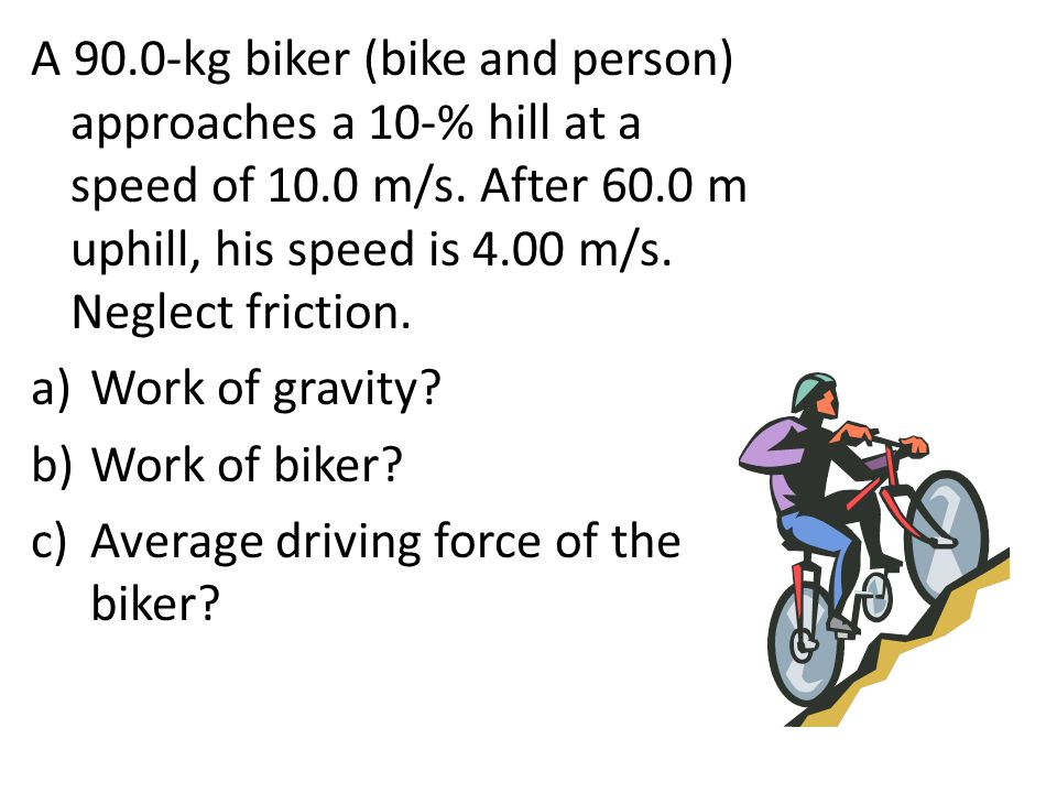 A 90.0-kg biker (bike and person) approaches a 10-% hill at a speed of 10.0 m/s. After 60.0 m uphill, his speed is 4.00 m/s. Neglect friction. a)Work