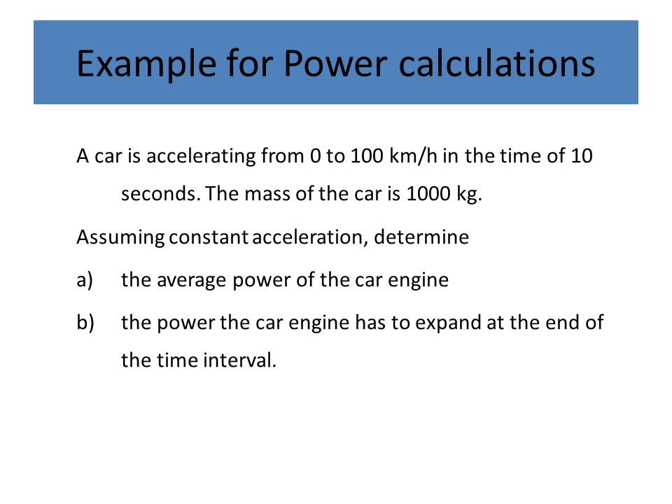 Example for Power calculations A car is accelerating from 0 to 100 km/h in the time of 10 seconds. The mass of the car is 1000 kg. Assuming constant a