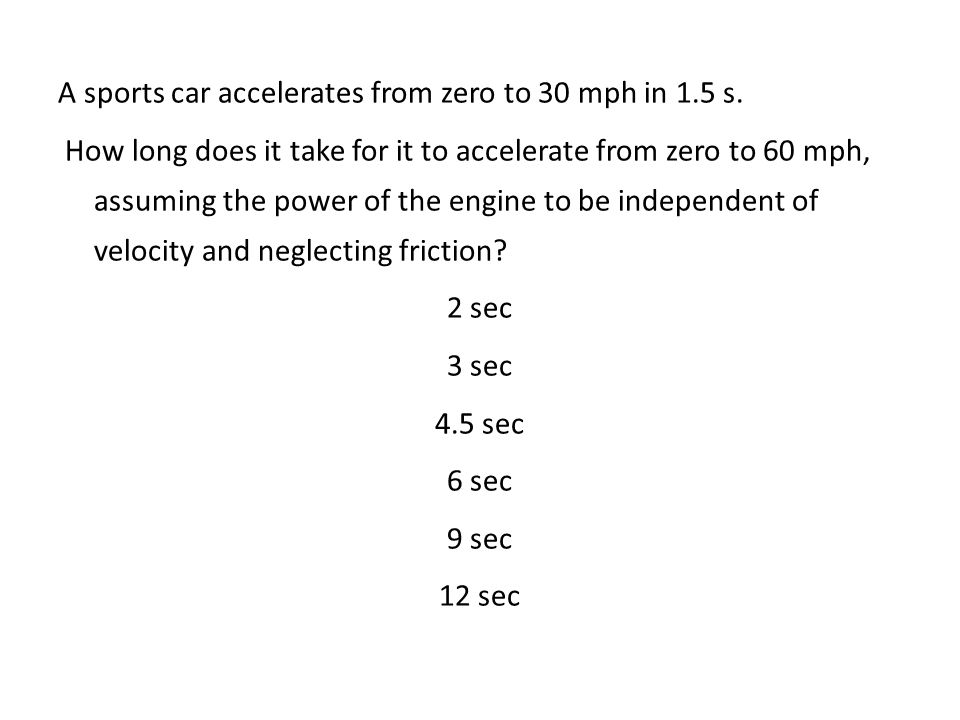 A sports car accelerates from zero to 30 mph in 1.5 s. How long does it take for it to accelerate from zero to 60 mph, assuming the power of the engin