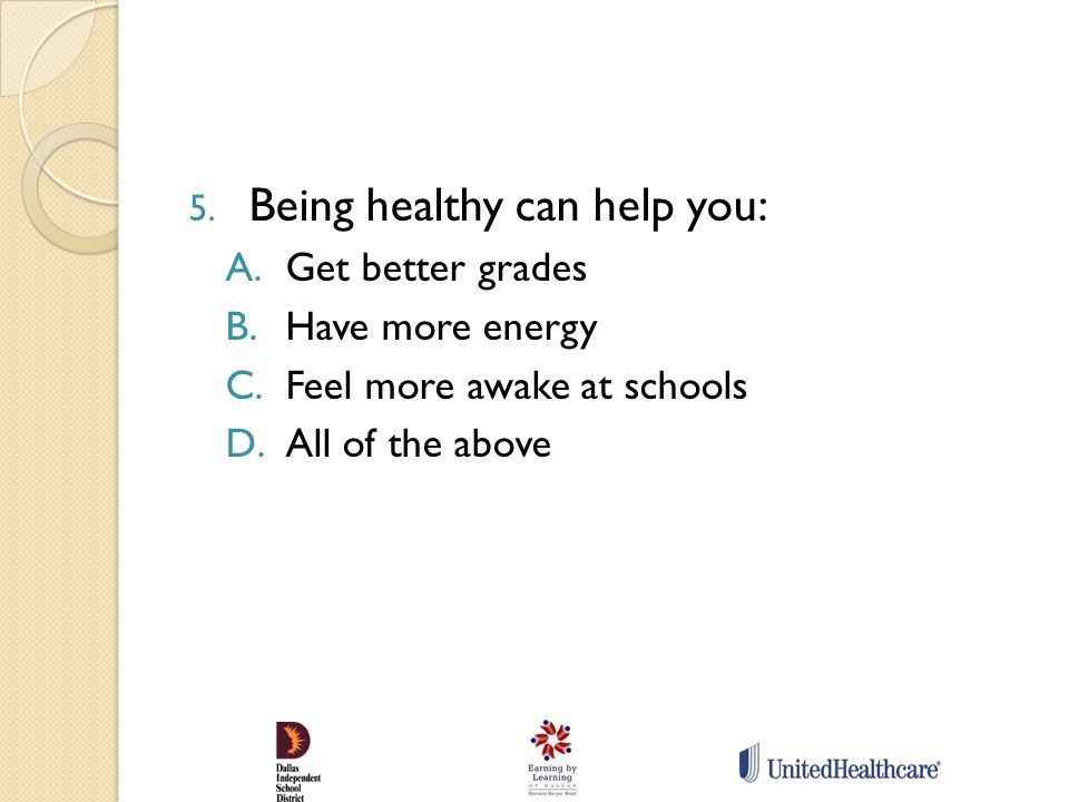 5. Being healthy can help you: A.Get better grades B.Have more energy C.Feel more awake at schools D.All of the above