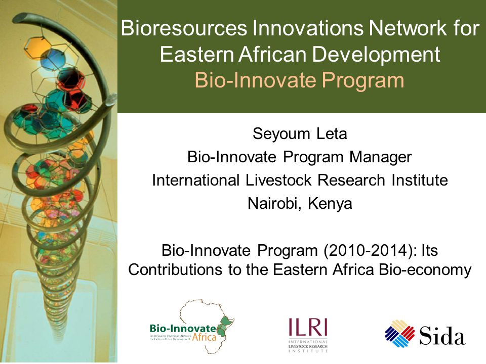 Bioresources Innovations Network for Eastern African Development Bio-Innovate Program Seyoum Leta Bio-Innovate Program Manager International Livestock Research Institute Nairobi, Kenya Bio-Innovate Program (2010-2014): Its Contributions to the Eastern Africa Bio-economy