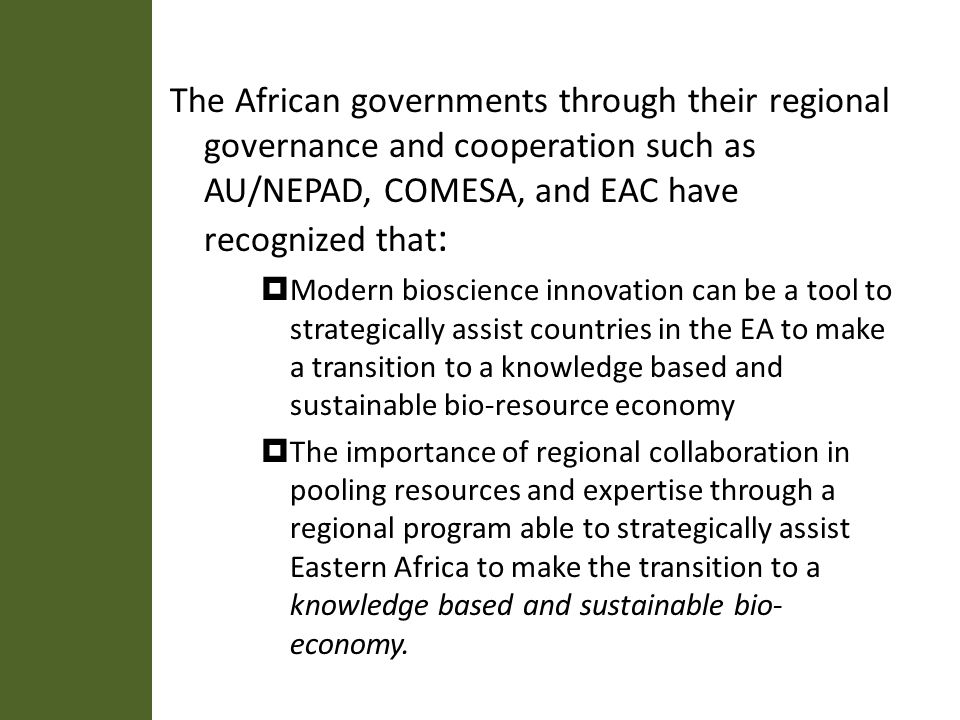 The African governments through their regional governance and cooperation such as AU/NEPAD, COMESA, and EAC have recognized that : Modern bioscience innovation can be a tool to strategically assist countries in the EA to make a transition to a knowledge based and sustainable bio-resource economy The importance of regional collaboration in pooling resources and expertise through a regional program able to strategically assist Eastern Africa to make the transition to a knowledge based and sustainable bio- economy.