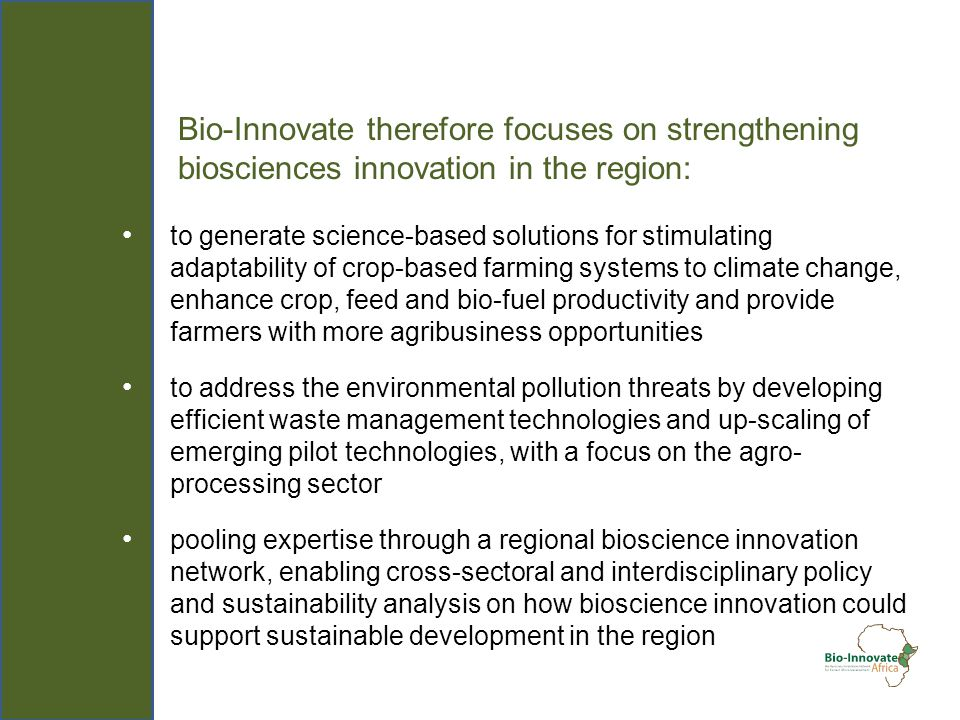to generate science-based solutions for stimulating adaptability of crop-based farming systems to climate change, enhance crop, feed and bio-fuel productivity and provide farmers with more agribusiness opportunities to address the environmental pollution threats by developing efficient waste management technologies and up-scaling of emerging pilot technologies, with a focus on the agro- processing sector pooling expertise through a regional bioscience innovation network, enabling cross-sectoral and interdisciplinary policy and sustainability analysis on how bioscience innovation could support sustainable development in the region Bio-Innovate therefore focuses on strengthening biosciences innovation in the region: