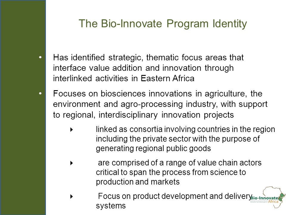The Bio-Innovate Program Identity Has identified strategic, thematic focus areas that interface value addition and innovation through interlinked activities in Eastern Africa Focuses on biosciences innovations in agriculture, the environment and agro-processing industry, with support to regional, interdisciplinary innovation projects – linked as consortia involving countries in the region including the private sector with the purpose of generating regional public goods – are comprised of a range of value chain actors critical to span the process from science to production and markets – Focus on product development and delivery systems