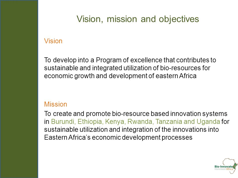 Vision, mission and objectives Vision To develop into a Program of excellence that contributes to sustainable and integrated utilization of bio-resources for economic growth and development of eastern Africa Mission To create and promote bio-resource based innovation systems in Burundi, Ethiopia, Kenya, Rwanda, Tanzania and Uganda for sustainable utilization and integration of the innovations into Eastern Africas economic development processes