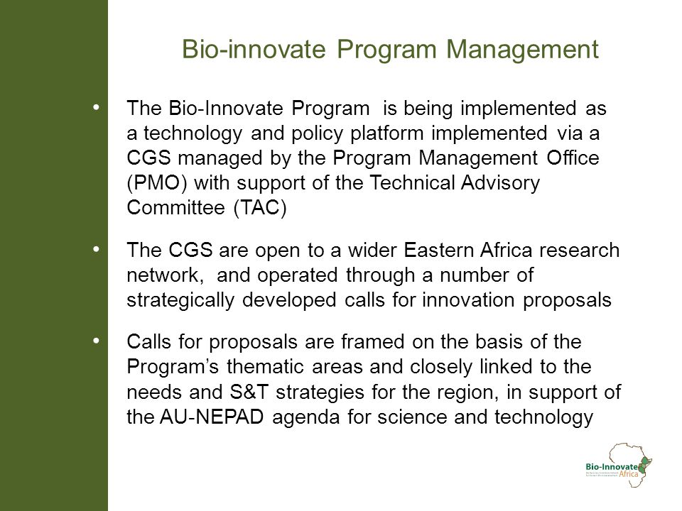 Bio-innovate Program Management The Bio-Innovate Program is being implemented as a technology and policy platform implemented via a CGS managed by the Program Management Office (PMO) with support of the Technical Advisory Committee (TAC) The CGS are open to a wider Eastern Africa research network, and operated through a number of strategically developed calls for innovation proposals Calls for proposals are framed on the basis of the Programs thematic areas and closely linked to the needs and S&T strategies for the region, in support of the AU-NEPAD agenda for science and technology