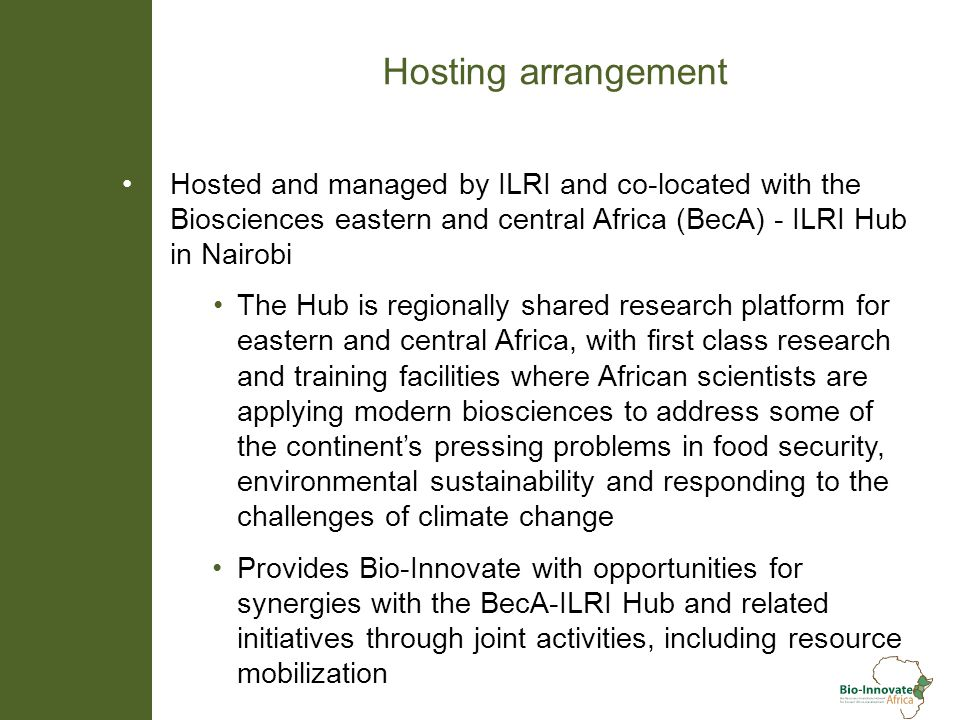 Hosting arrangement Hosted and managed by ILRI and co-located with the Biosciences eastern and central Africa (BecA) - ILRI Hub in Nairobi The Hub is regionally shared research platform for eastern and central Africa, with first class research and training facilities where African scientists are applying modern biosciences to address some of the continents pressing problems in food security, environmental sustainability and responding to the challenges of climate change Provides Bio-Innovate with opportunities for synergies with the BecA-ILRI Hub and related initiatives through joint activities, including resource mobilization