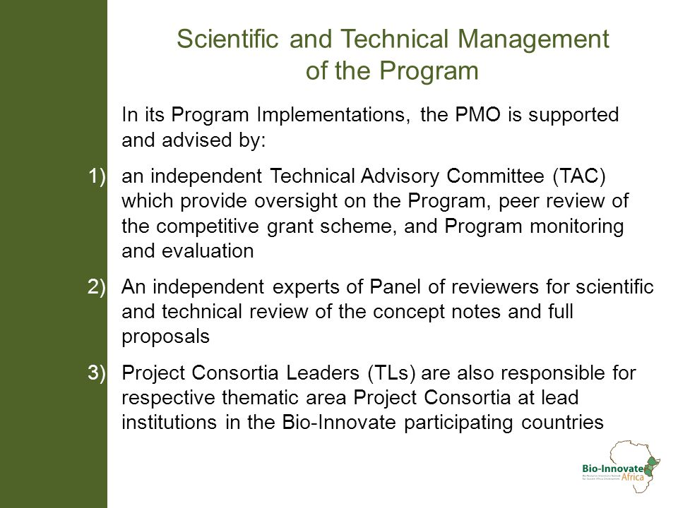 Scientific and Technical Management of the Program In its Program Implementations, the PMO is supported and advised by: 1) an independent Technical Advisory Committee (TAC) which provide oversight on the Program, peer review of the competitive grant scheme, and Program monitoring and evaluation 2) An independent experts of Panel of reviewers for scientific and technical review of the concept notes and full proposals 3) Project Consortia Leaders (TLs) are also responsible for respective thematic area Project Consortia at lead institutions in the Bio-Innovate participating countries