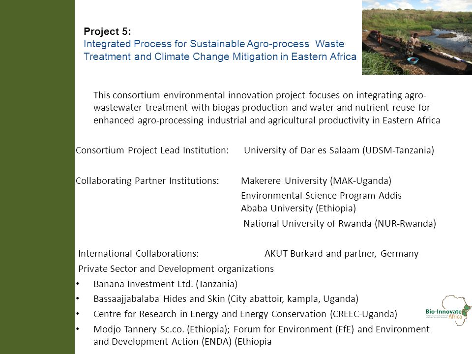 Project 5: Integrated Process for Sustainable Agro-process Waste Treatment and Climate Change Mitigation in Eastern Africa This consortium environmental innovation project focuses on integrating agro- wastewater treatment with biogas production and water and nutrient reuse for enhanced agro-processing industrial and agricultural productivity in Eastern Africa Consortium Project Lead Institution: University of Dar es Salaam (UDSM-Tanzania) Collaborating Partner Institutions: Makerere University (MAK-Uganda) Environmental Science Program Addis Ababa University (Ethiopia) National University of Rwanda (NUR-Rwanda) International Collaborations: AKUT Burkard and partner, Germany Private Sector and Development organizations Banana Investment Ltd.