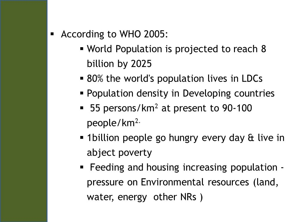 According to WHO 2005: World Population is projected to reach 8 billion by 2025 80% the world s population lives in LDCs Population density in Developing countries 55 persons/km 2 at present to 90-100 people/km 2.