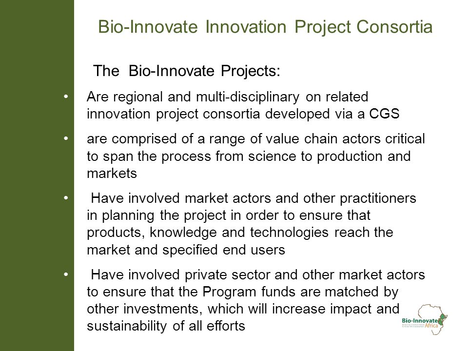 Bio-Innovate Innovation Project Consortia The Bio-Innovate Projects: Are regional and multi-disciplinary on related innovation project consortia developed via a CGS are comprised of a range of value chain actors critical to span the process from science to production and markets Have involved market actors and other practitioners in planning the project in order to ensure that products, knowledge and technologies reach the market and specified end users Have involved private sector and other market actors to ensure that the Program funds are matched by other investments, which will increase impact and sustainability of all efforts