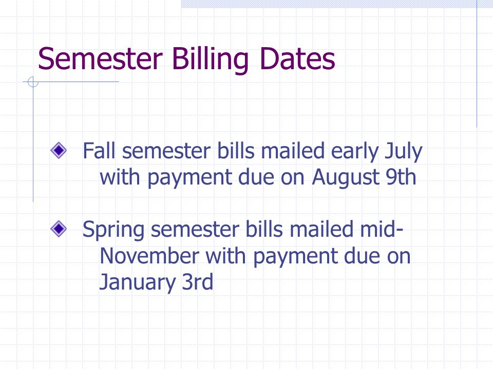 Semester Billing Dates Fall semester bills mailed early July with payment due on August 9th Spring semester bills mailed mid- November with payment due on January 3rd