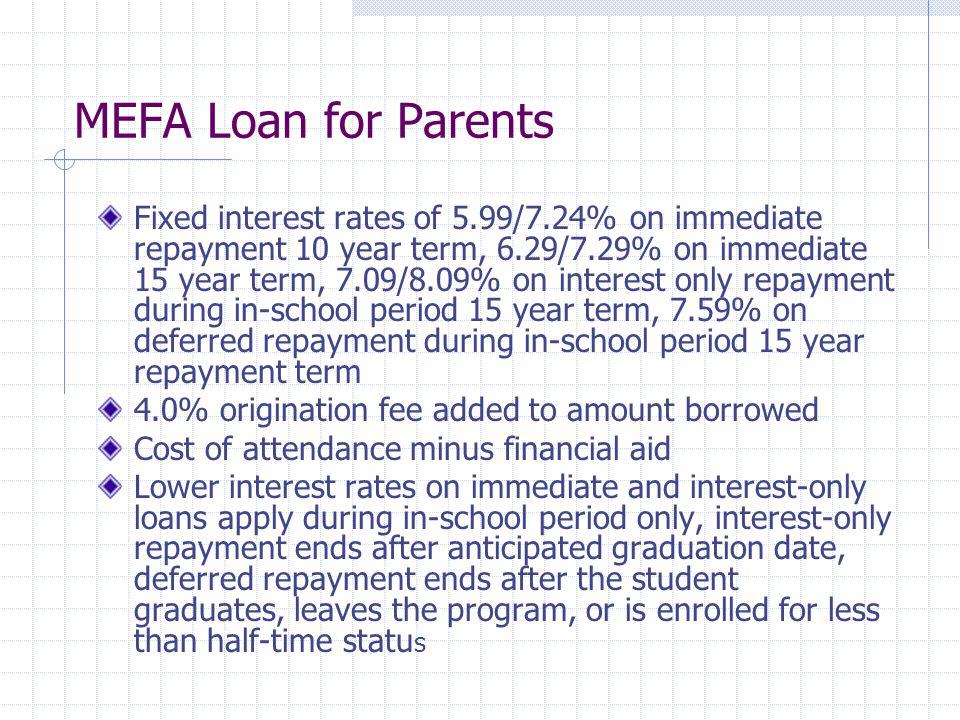 MEFA Loan for Parents Fixed interest rates of 5.99/7.24% on immediate repayment 10 year term, 6.29/7.29% on immediate 15 year term, 7.09/8.09% on interest only repayment during in-school period 15 year term, 7.59% on deferred repayment during in-school period 15 year repayment term 4.0% origination fee added to amount borrowed Cost of attendance minus financial aid Lower interest rates on immediate and interest-only loans apply during in-school period only, interest-only repayment ends after anticipated graduation date, deferred repayment ends after the student graduates, leaves the program, or is enrolled for less than half-time statu s