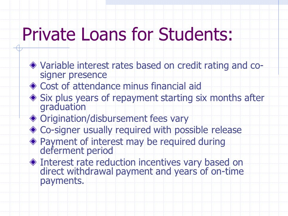 Private Loans for Students: Variable interest rates based on credit rating and co- signer presence Cost of attendance minus financial aid Six plus years of repayment starting six months after graduation Origination/disbursement fees vary Co-signer usually required with possible release Payment of interest may be required during deferment period Interest rate reduction incentives vary based on direct withdrawal payment and years of on-time payments.