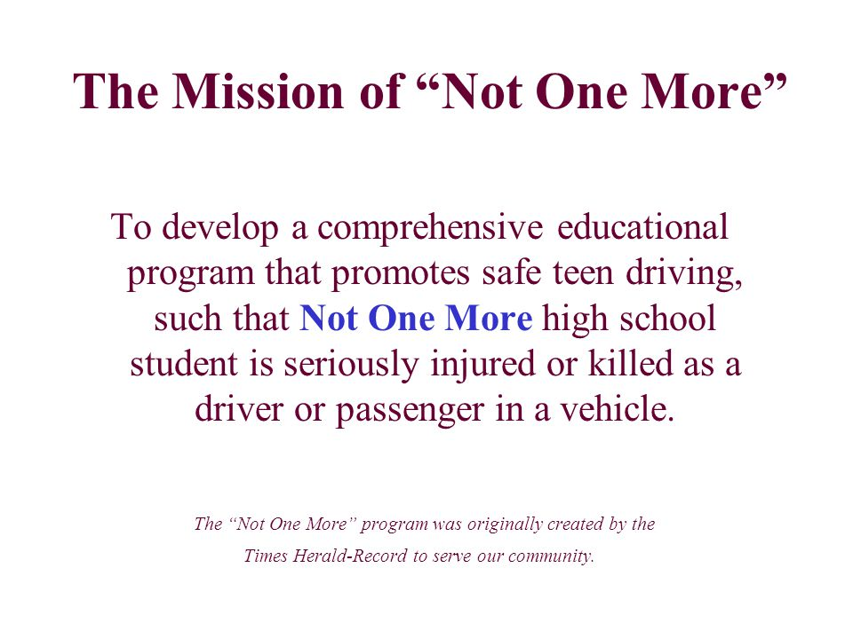 To develop a comprehensive educational program that promotes safe teen driving, such that Not One More high school student is seriously injured or killed as a driver or passenger in a vehicle.