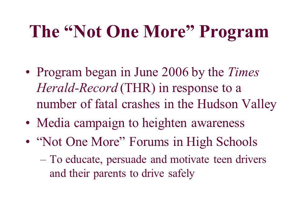 The Not One More Program Program began in June 2006 by the Times Herald-Record (THR) in response to a number of fatal crashes in the Hudson Valley Media campaign to heighten awareness Not One More Forums in High Schools –To educate, persuade and motivate teen drivers and their parents to drive safely