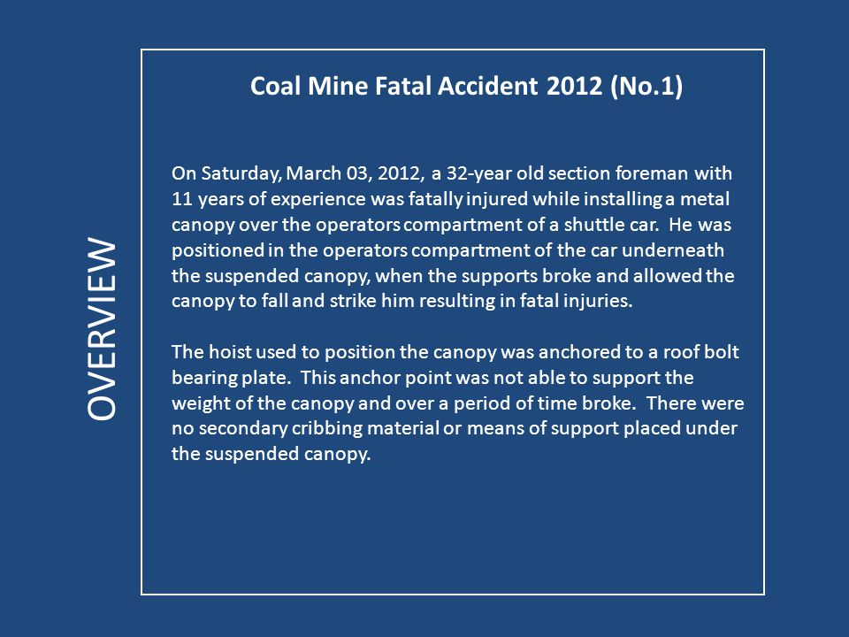 Coal Mine Fatal Accident 2012 (No.1) OVERVIEW On Saturday, March 03, 2012, a 32-year old section foreman with 11 years of experience was fatally injured while installing a metal canopy over the operators compartment of a shuttle car.