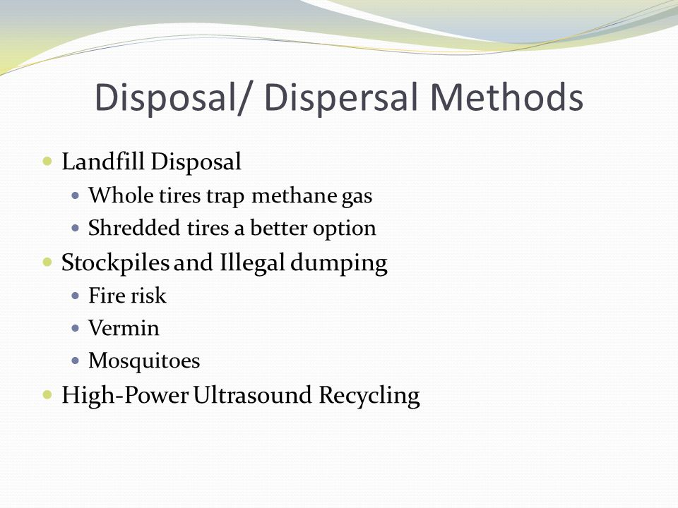 Disposal/ Dispersal Methods Landfill Disposal Whole tires trap methane gas Shredded tires a better option Stockpiles and Illegal dumping Fire risk Vermin Mosquitoes High-Power Ultrasound Recycling