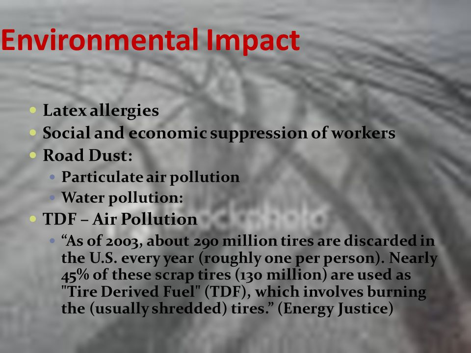 Environmental Impact Latex allergies Social and economic suppression of workers Road Dust: Particulate air pollution Water pollution: TDF – Air Pollution As of 2003, about 290 million tires are discarded in the U.S.