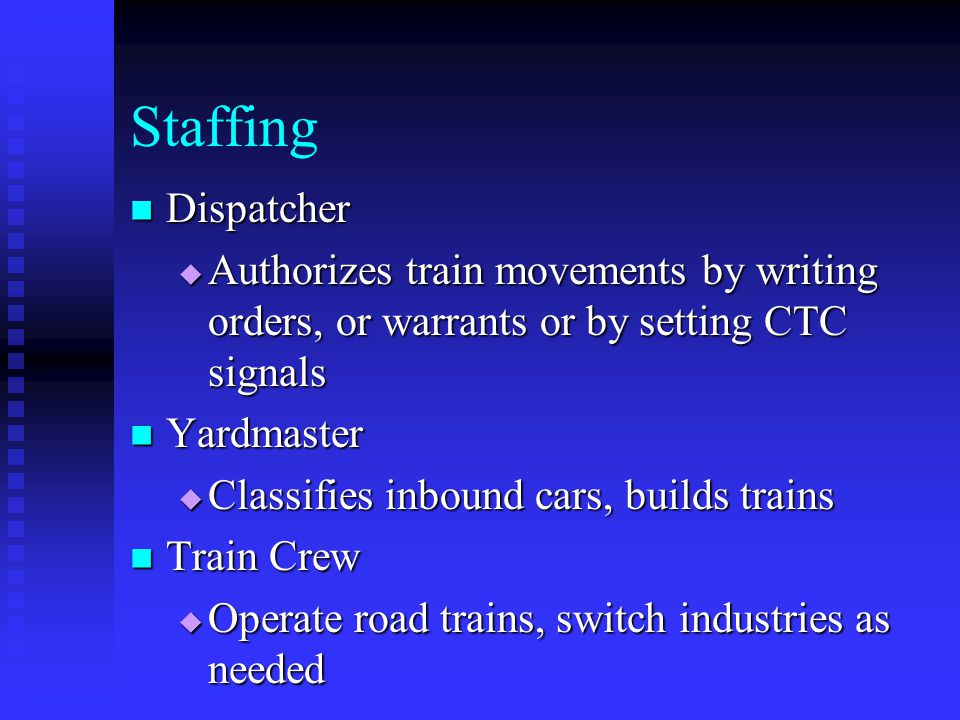 Staffing Dispatcher Dispatcher Authorizes train movements by writing orders, or warrants or by setting CTC signals Authorizes train movements by writi