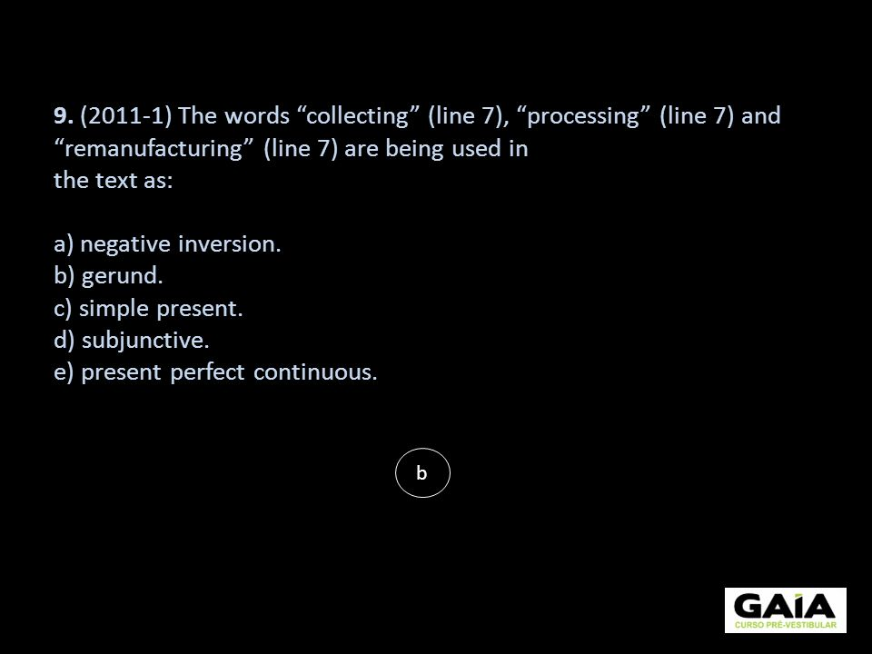 9. (2011-1) The words collecting (line 7), processing (line 7) and remanufacturing (line 7) are being used in the text as: a) negative inversion. b) g