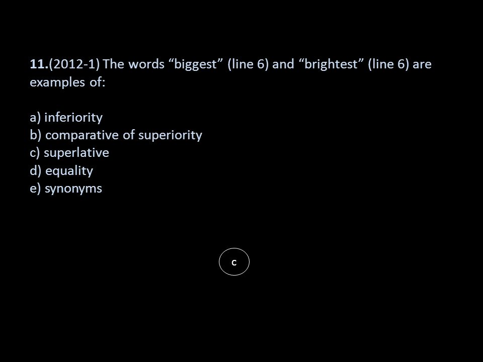 11.(2012-1) The words biggest (line 6) and brightest (line 6) are examples of: a) inferiority b) comparative of superiority c) superlative d) equality