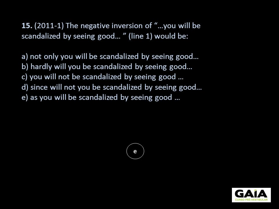 15. (2011-1) The negative inversion of …you will be scandalized by seeing good… (line 1) would be: a) not only you will be scandalized by seeing good…
