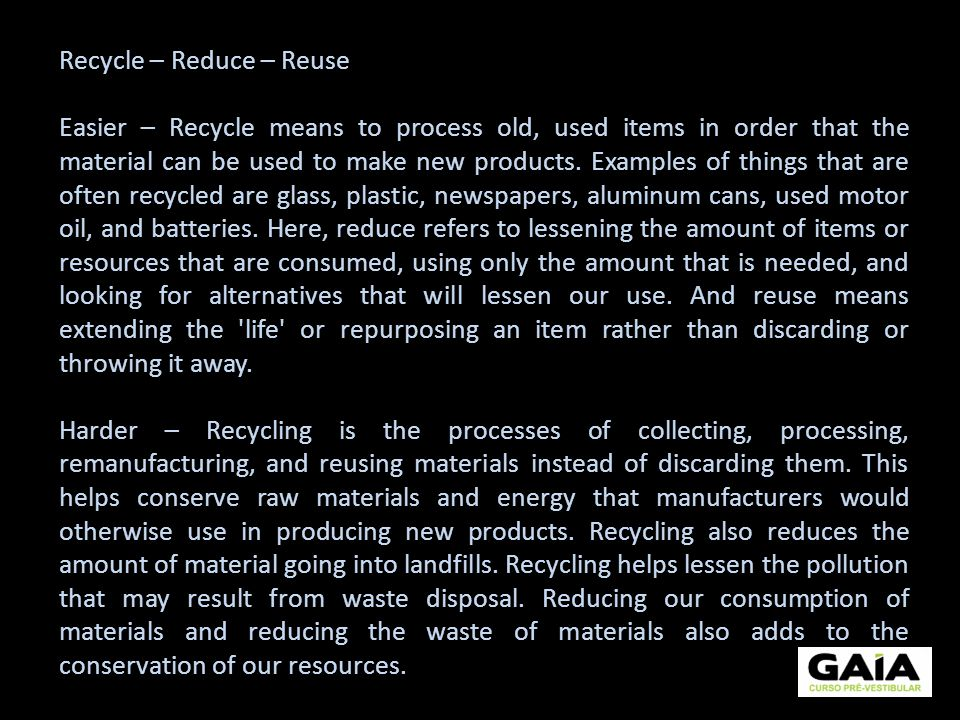 Recycle – Reduce – Reuse Easier – Recycle means to process old, used items in order that the material can be used to make new products. Examples of th