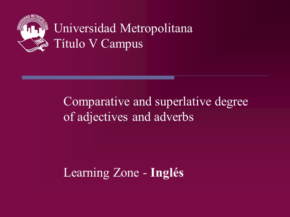 Comparative and superlative degree of adjectives and adverbs Learning Zone - Inglés Universidad Metropolitana Título V Campus