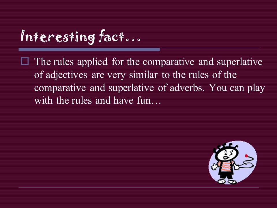 Interesting fact… The rules applied for the comparative and superlative of adjectives are very similar to the rules of the comparative and superlative