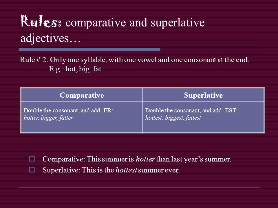 Rules: comparative and superlative adjectives… Rule # 2: Only one syllable, with one vowel and one consonant at the end. E.g.: hot, big, fat Comparati