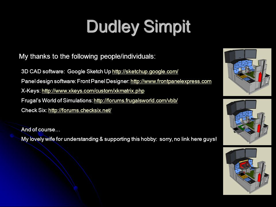 Dudley Simpit My thanks to the following people/individuals: 3D CAD software: Google Sketch Up http://sketchup.google.com/http://sketchup.google.com/ Panel design software: Front Panel Designer: http://www.frontpanelexpress.comhttp://www.frontpanelexpress.com X-Keys: http://www.xkeys.com/custom/xkmatrix.phphttp://www.xkeys.com/custom/xkmatrix.php Frugals World of Simulations: http://forums.frugalsworld.com/vbb/http://forums.frugalsworld.com/vbb/ Check Six: http://forums.checksix.net/http://forums.checksix.net/ And of course… My lovely wife for understanding & supporting this hobby: sorry, no link here guys!