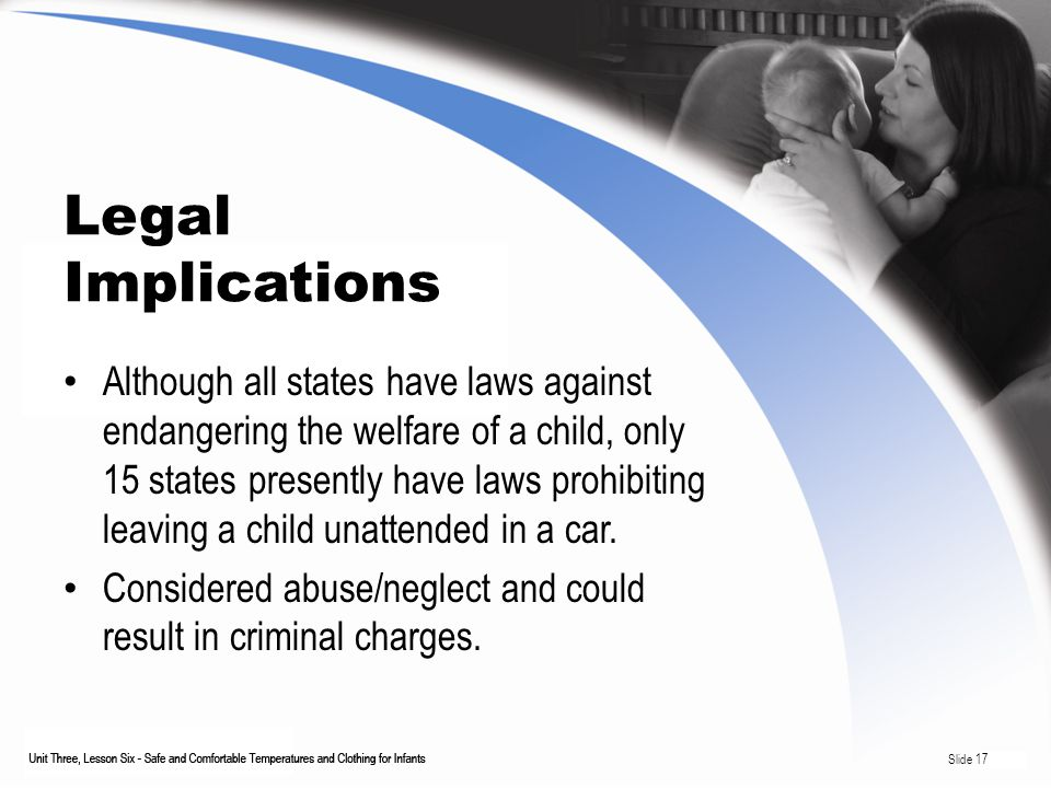 Legal Implications Although all states have laws against endangering the welfare of a child, only 15 states presently have laws prohibiting leaving a child unattended in a car.