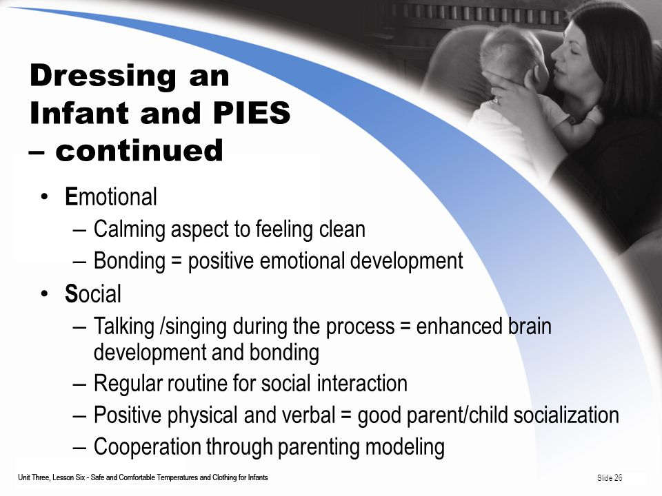 Dressing an Infant and PIES – continued E motional – Calming aspect to feeling clean – Bonding = positive emotional development S ocial – Talking /singing during the process = enhanced brain development and bonding – Regular routine for social interaction – Positive physical and verbal = good parent/child socialization – Cooperation through parenting modeling Slide 26