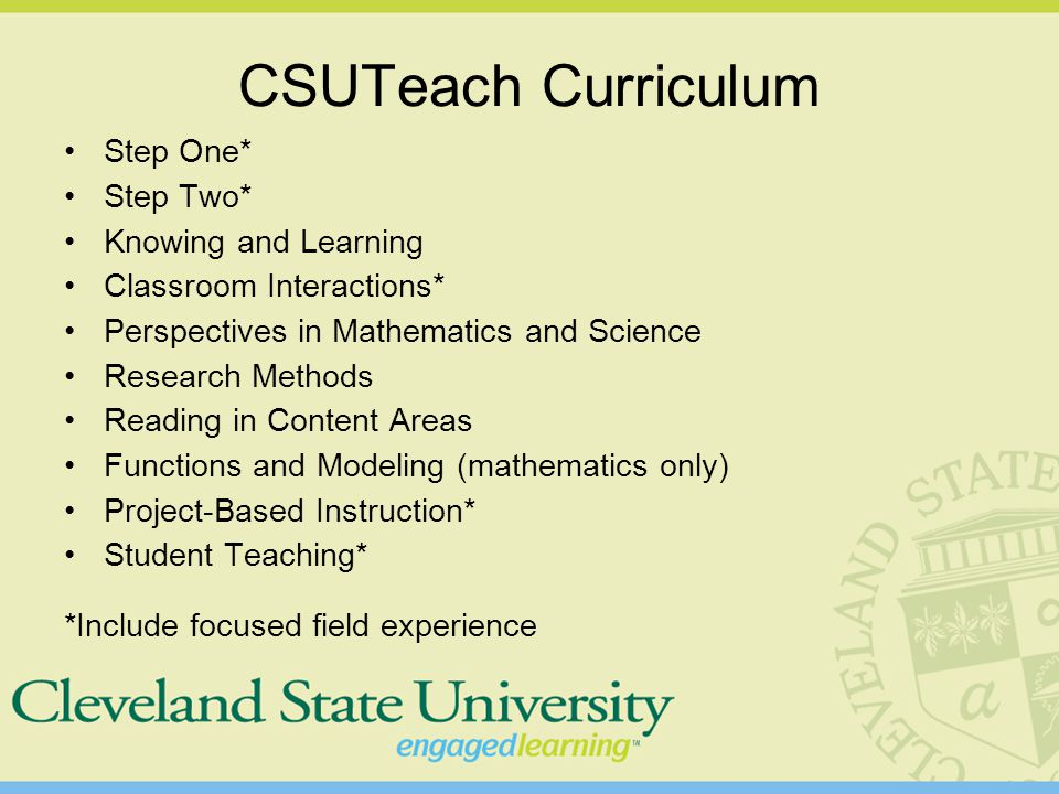CSUTeach Curriculum Step One* Step Two* Knowing and Learning Classroom Interactions* Perspectives in Mathematics and Science Research Methods Reading