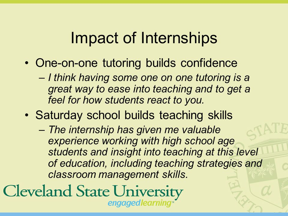 Impact of Internships One-on-one tutoring builds confidence –I think having some one on one tutoring is a great way to ease into teaching and to get a feel for how students react to you.