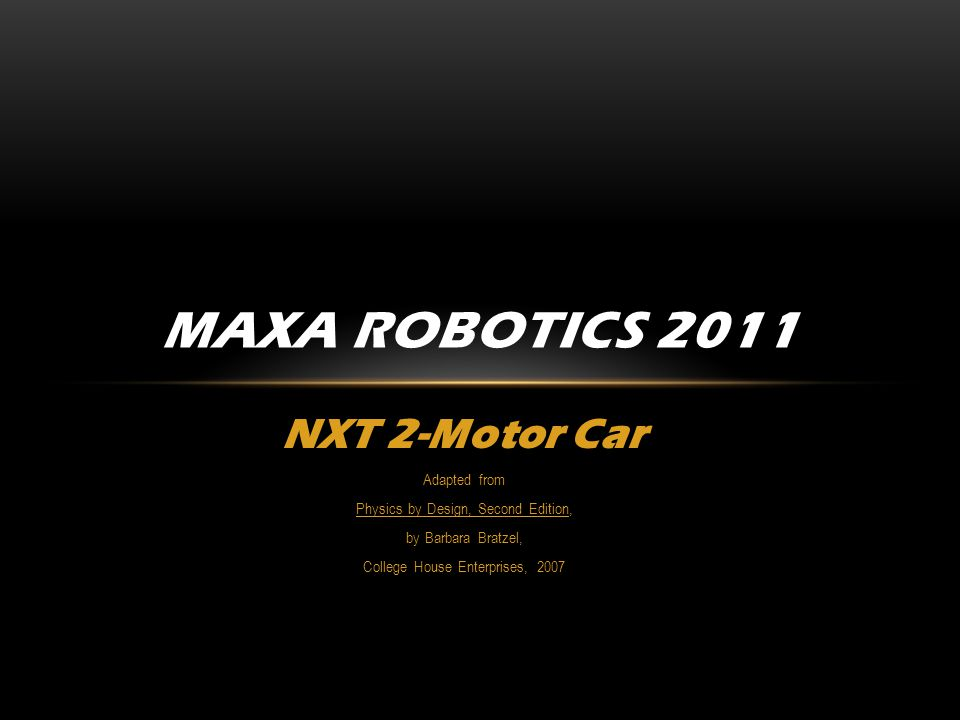 NXT 2-Motor Car Adapted from Physics by Design, Second Edition, by Barbara Bratzel, College House Enterprises, 2007 MAXA ROBOTICS 2011